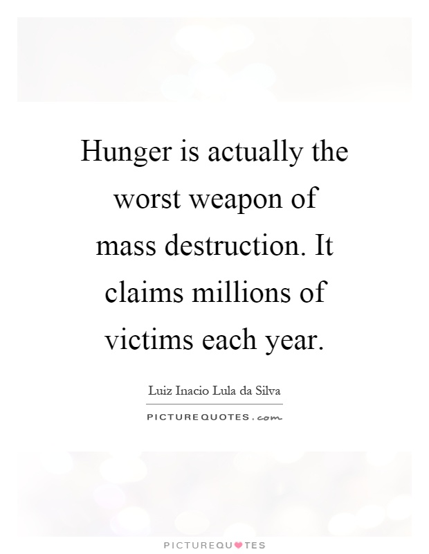 Hunger is actually the worst weapon of mass destruction. It claims millions of victims each year Picture Quote #1
