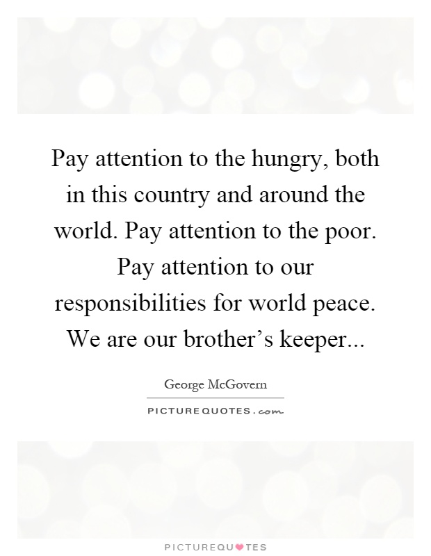Pay attention to the hungry, both in this country and around the world. Pay attention to the poor. Pay attention to our responsibilities for world peace. We are our brother's keeper Picture Quote #1