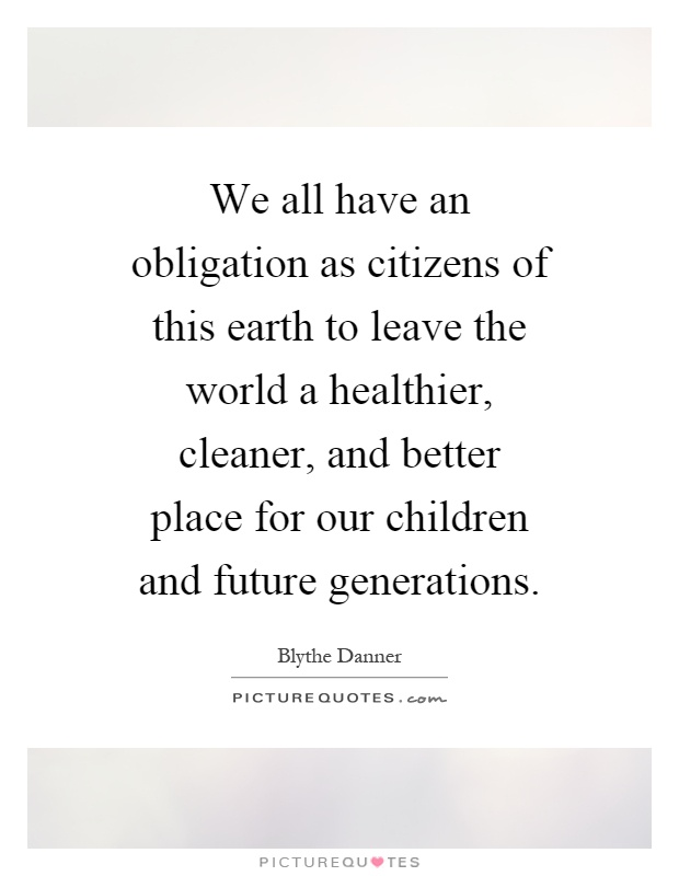 We all have an obligation as citizens of this earth to leave the world a healthier, cleaner, and better place for our children and future generations Picture Quote #1