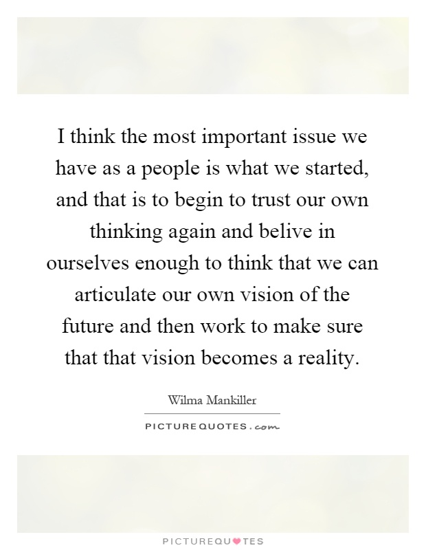 I think the most important issue we have as a people is what we started, and that is to begin to trust our own thinking again and belive in ourselves enough to think that we can articulate our own vision of the future and then work to make sure that that vision becomes a reality Picture Quote #1