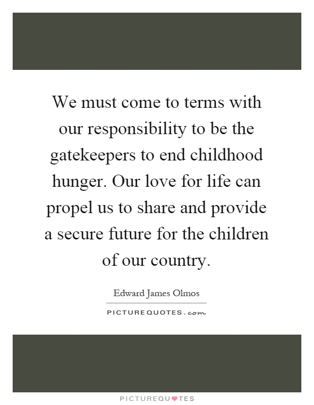 We must come to terms with our responsibility to be the gatekeepers to end childhood hunger. Our love for life can propel us to share and provide a secure future for the children of our country Picture Quote #1