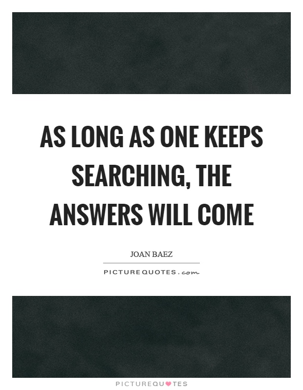 As long as one keeps searching, the answers will come Picture Quote #1