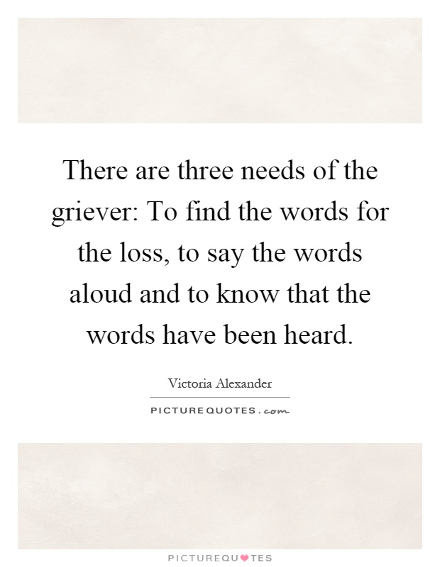 There are three needs of the griever: To find the words for the loss, to say the words aloud and to know that the words have been heard Picture Quote #1