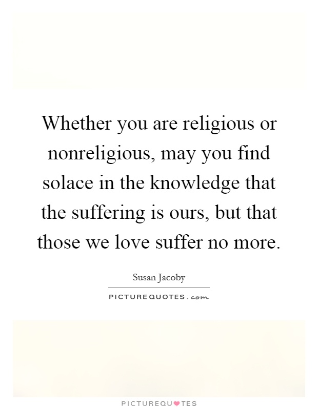 Whether you are religious or nonreligious, may you find solace in the knowledge that the suffering is ours, but that those we love suffer no more Picture Quote #1