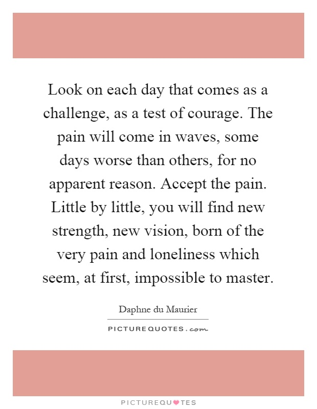 Look on each day that comes as a challenge, as a test of courage. The pain will come in waves, some days worse than others, for no apparent reason. Accept the pain. Little by little, you will find new strength, new vision, born of the very pain and loneliness which seem, at first, impossible to master Picture Quote #1
