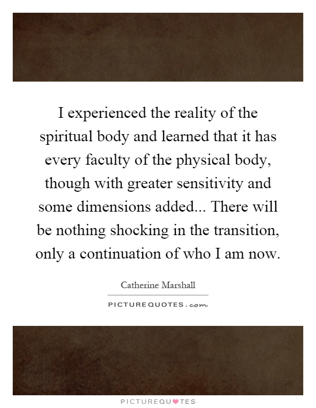 I experienced the reality of the spiritual body and learned that it has every faculty of the physical body, though with greater sensitivity and some dimensions added... There will be nothing shocking in the transition, only a continuation of who I am now Picture Quote #1