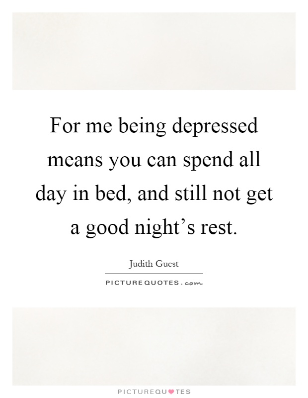 For me being depressed means you can spend all day in bed, and still not get a good night's rest Picture Quote #1