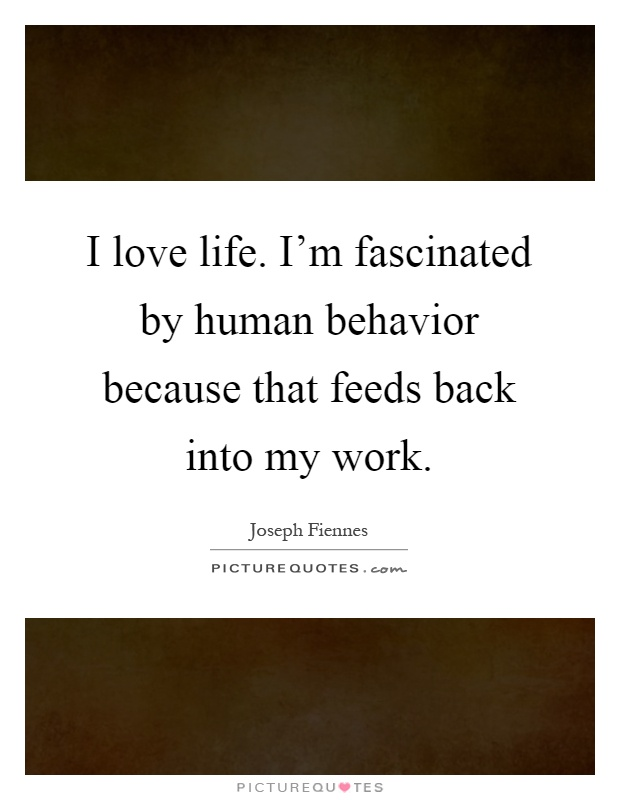 I love life. I'm fascinated by human behavior because that feeds back into my work Picture Quote #1