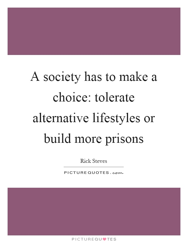 A society has to make a choice: tolerate alternative lifestyles or build more prisons Picture Quote #1