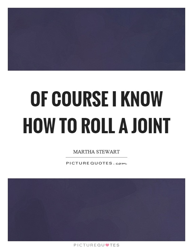 Of course I know how to roll a joint Picture Quote #1