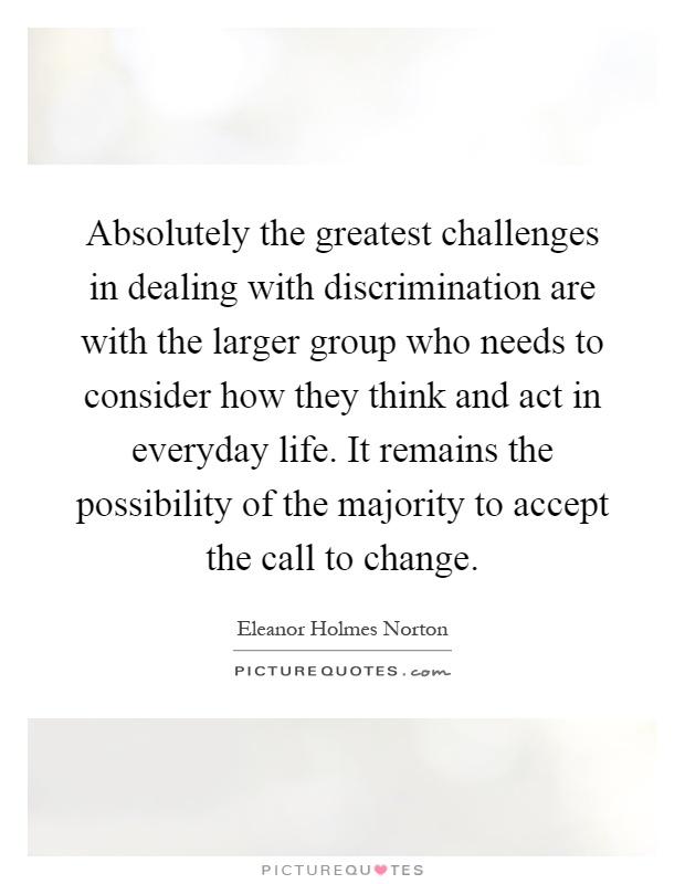 Absolutely the greatest challenges in dealing with discrimination are with the larger group who needs to consider how they think and act in everyday life. It remains the possibility of the majority to accept the call to change Picture Quote #1