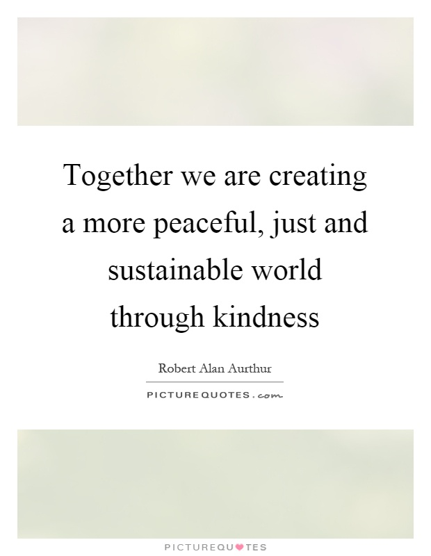 Together we are creating a more peaceful, just and sustainable world through kindness Picture Quote #1