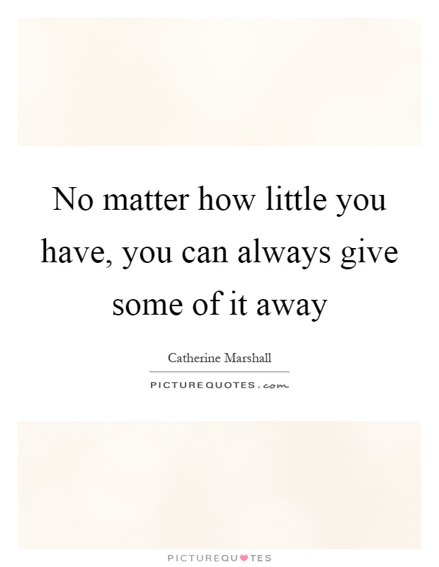 No matter how little you have, you can always give some of it away Picture Quote #1