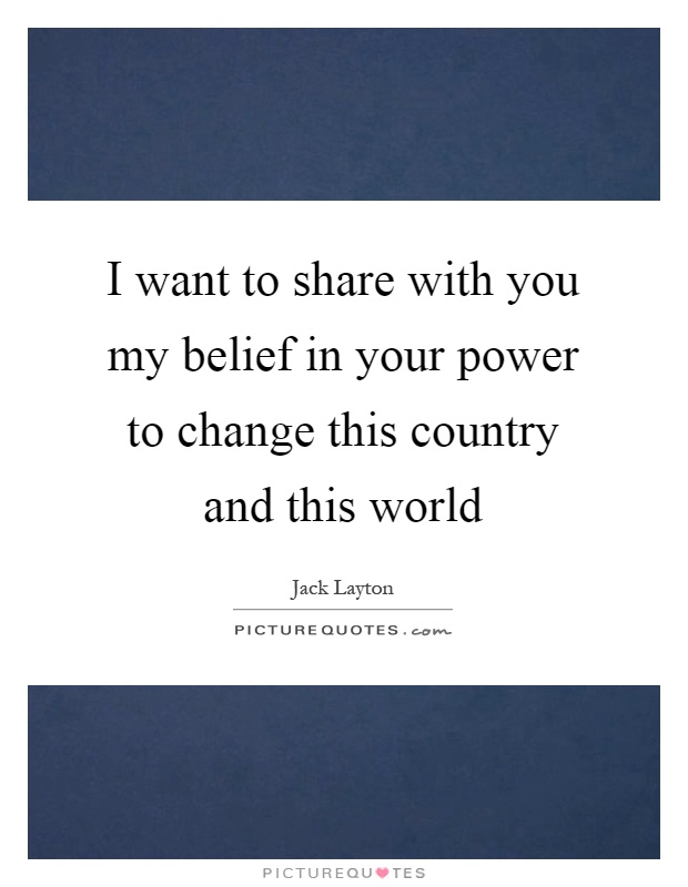 I want to share with you my belief in your power to change this country and this world Picture Quote #1