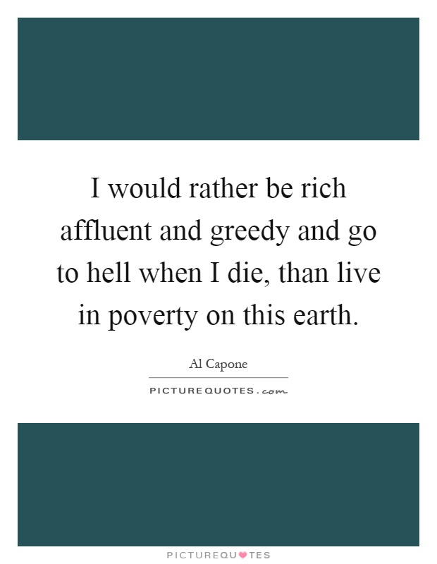 I would rather be rich affluent and greedy and go to hell when I die, than live in poverty on this earth Picture Quote #1