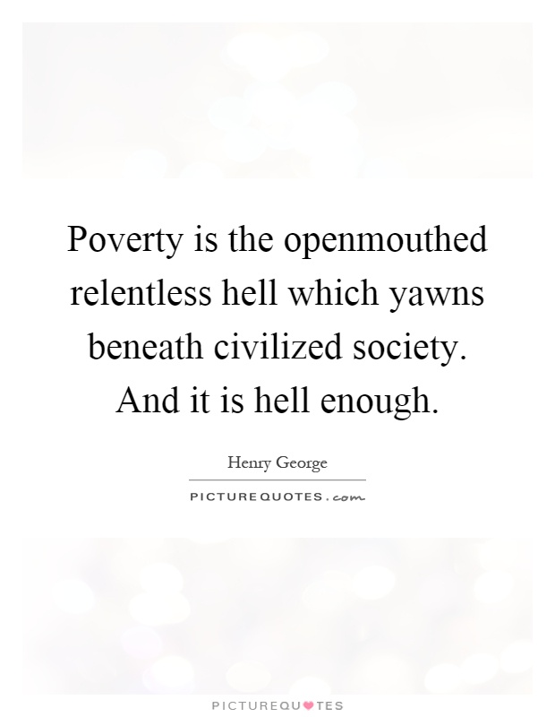 Poverty is the openmouthed relentless hell which yawns beneath civilized society. And it is hell enough Picture Quote #1