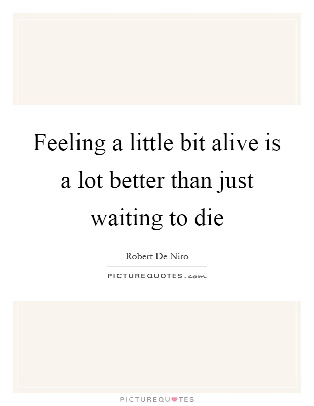Feeling a little bit alive is a lot better than just waiting to die Picture Quote #1