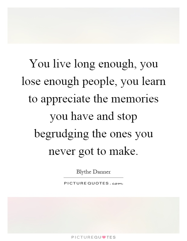 You live long enough, you lose enough people, you learn to appreciate the memories you have and stop begrudging the ones you never got to make Picture Quote #1