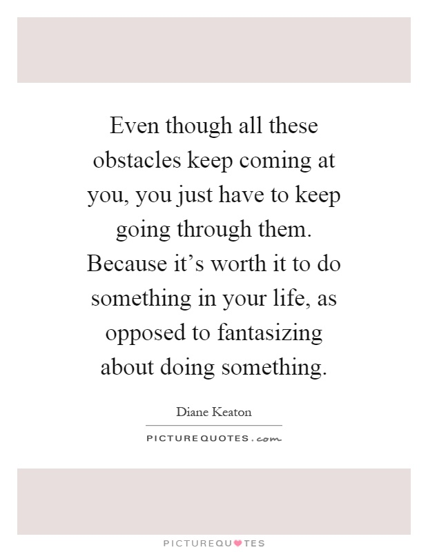 Even though all these obstacles keep coming at you, you just have to keep going through them. Because it's worth it to do something in your life, as opposed to fantasizing about doing something Picture Quote #1