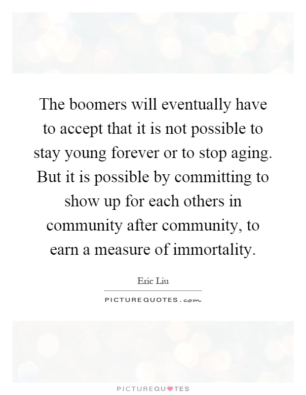 The boomers will eventually have to accept that it is not possible to stay young forever or to stop aging. But it is possible by committing to show up for each others in community after community, to earn a measure of immortality Picture Quote #1