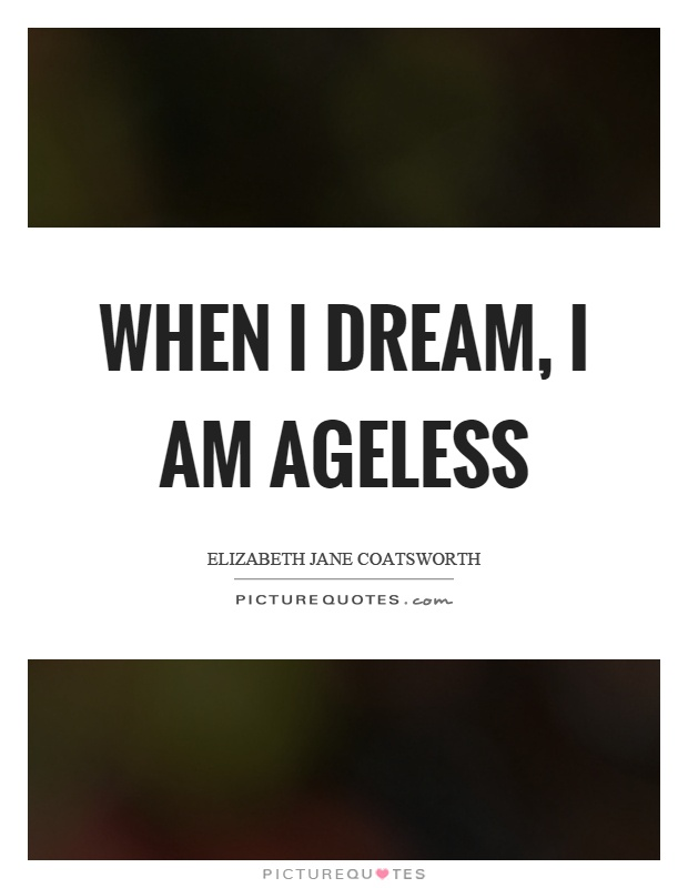 When I dream, I am ageless Picture Quote #1