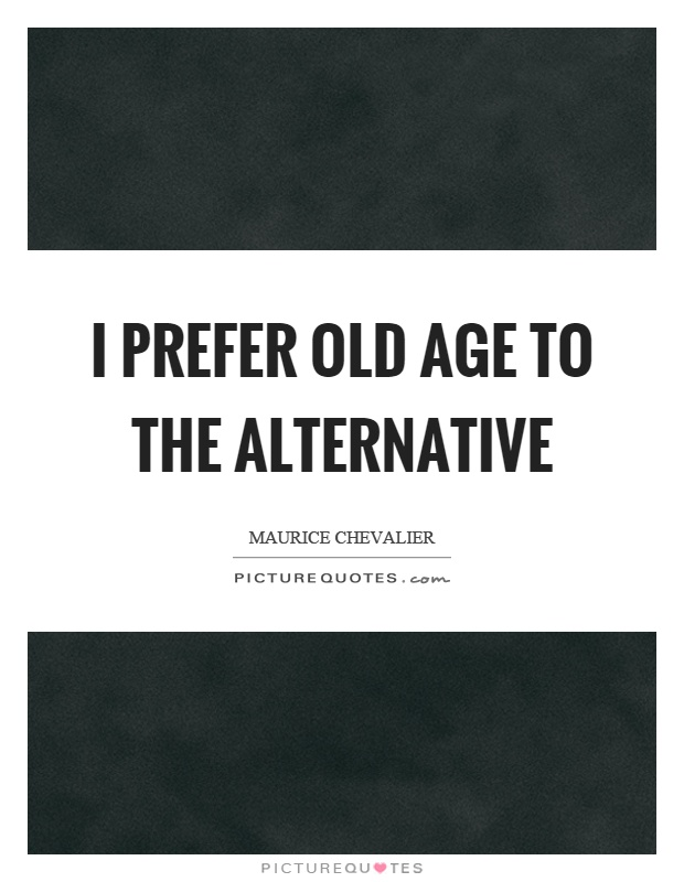 I prefer old age to the alternative Picture Quote #1