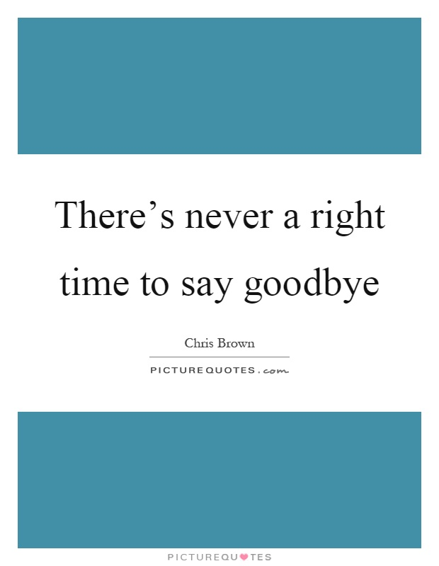 There's never a right time to say goodbye Picture Quote #1