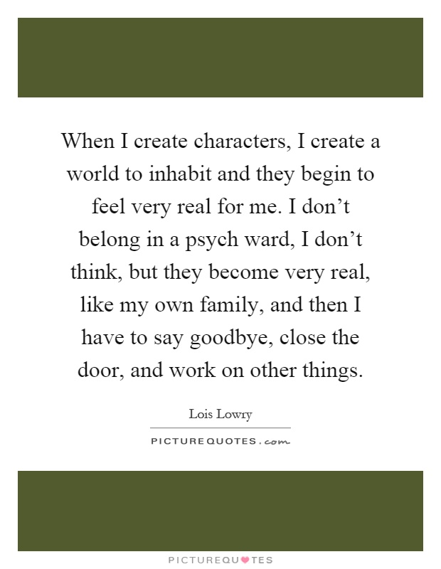 When I create characters, I create a world to inhabit and they begin to feel very real for me. I don't belong in a psych ward, I don't think, but they become very real, like my own family, and then I have to say goodbye, close the door, and work on other things Picture Quote #1