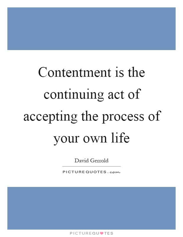 Contentment is the continuing act of accepting the process of your own life Picture Quote #1