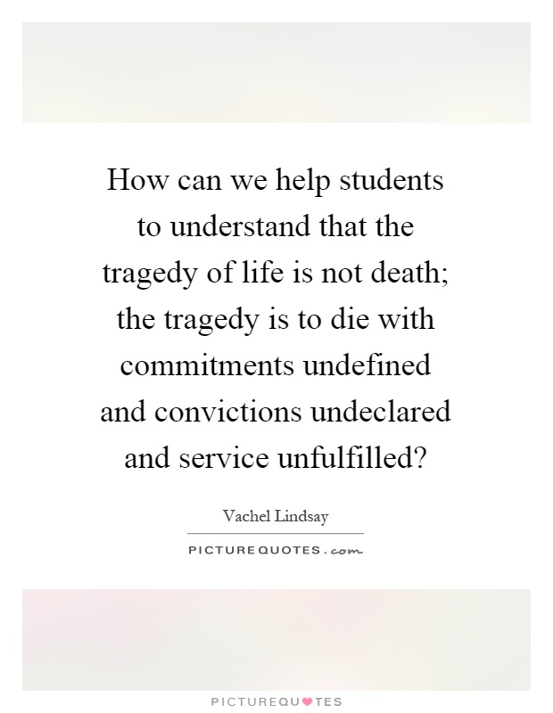 How can we help students to understand that the tragedy of life is not death; the tragedy is to die with commitments undefined and convictions undeclared and service unfulfilled? Picture Quote #1