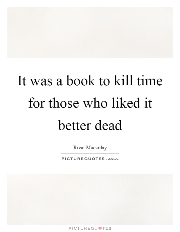 It was a book to kill time for those who liked it better dead Picture Quote #1