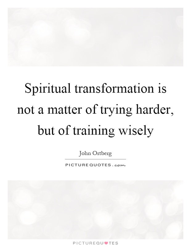Spiritual transformation is not a matter of trying harder, but of training wisely Picture Quote #1