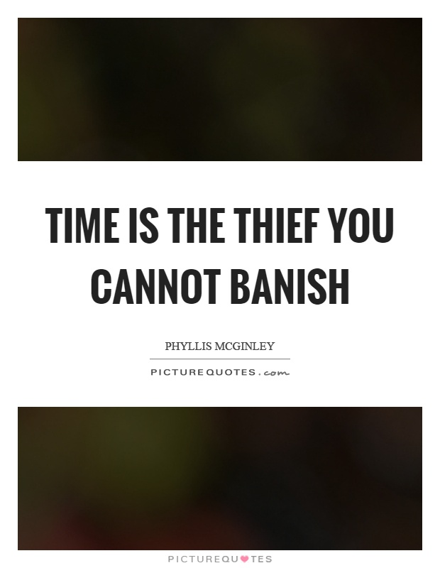 Time is the thief you cannot banish Picture Quote #1
