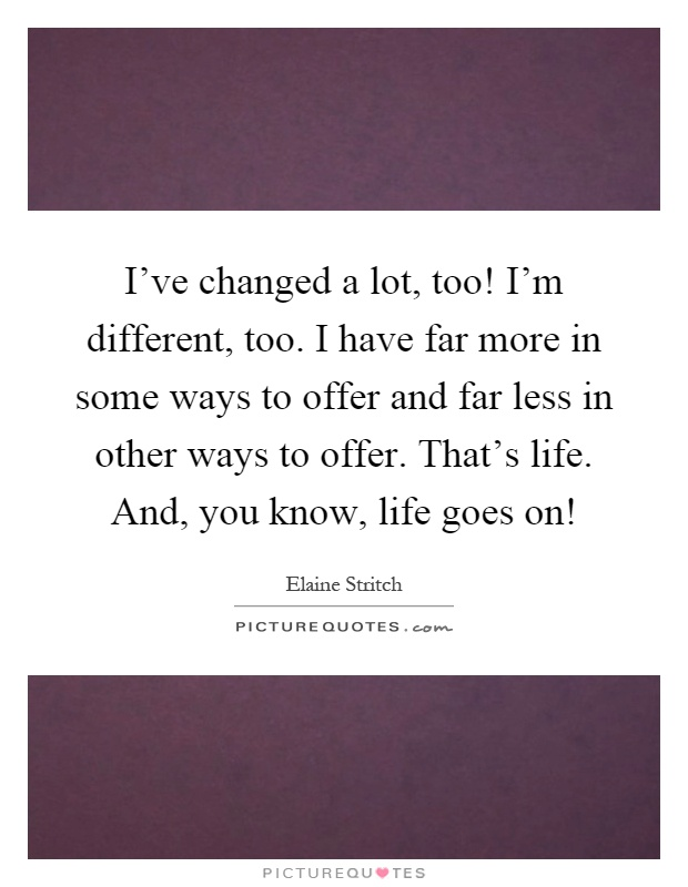 I Ve Changed A Lot Too I M Different Too I Have Far More In