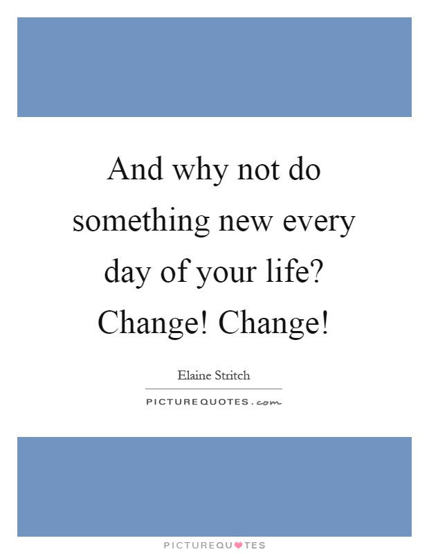 And why not do something new every day of your life? Change! Change! Picture Quote #1