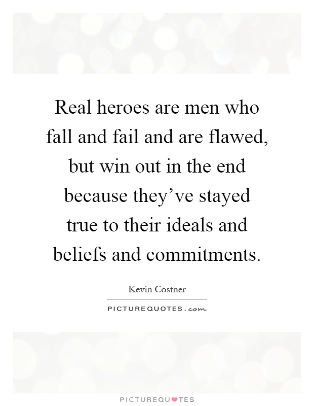 Real heroes are men who fall and fail and are flawed, but win out in the end because they've stayed true to their ideals and beliefs and commitments Picture Quote #1