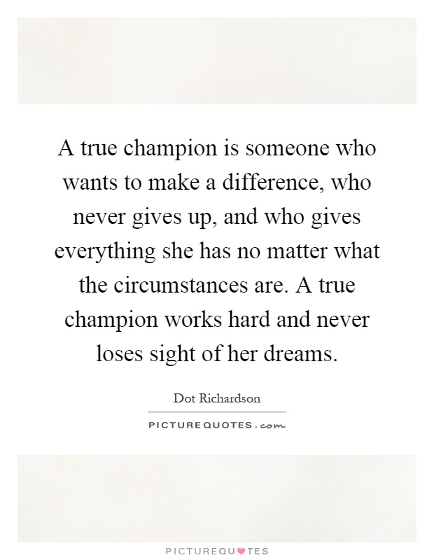 A true champion is someone who wants to make a difference, who never gives up, and who gives everything she has no matter what the circumstances are. A true champion works hard and never loses sight of her dreams Picture Quote #1
