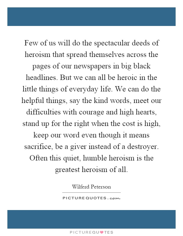 Few of us will do the spectacular deeds of heroism that spread themselves across the pages of our newspapers in big black headlines. But we can all be heroic in the little things of everyday life. We can do the helpful things, say the kind words, meet our difficulties with courage and high hearts, stand up for the right when the cost is high, keep our word even though it means sacrifice, be a giver instead of a destroyer. Often this quiet, humble heroism is the greatest heroism of all Picture Quote #1