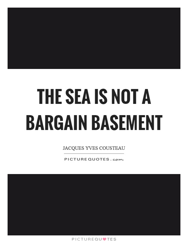 The sea is not a bargain basement Picture Quote #1
