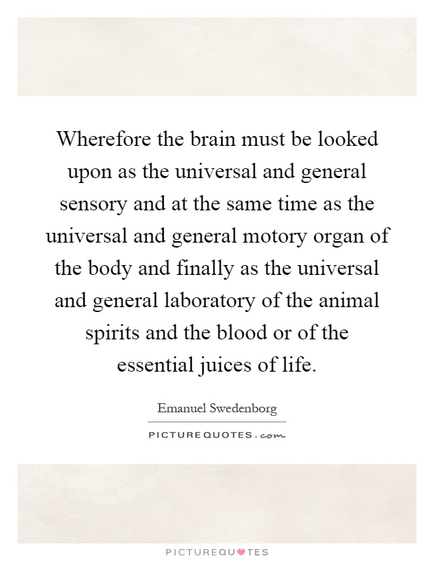 Wherefore the brain must be looked upon as the universal and general sensory and at the same time as the universal and general motory organ of the body and finally as the universal and general laboratory of the animal spirits and the blood or of the essential juices of life Picture Quote #1