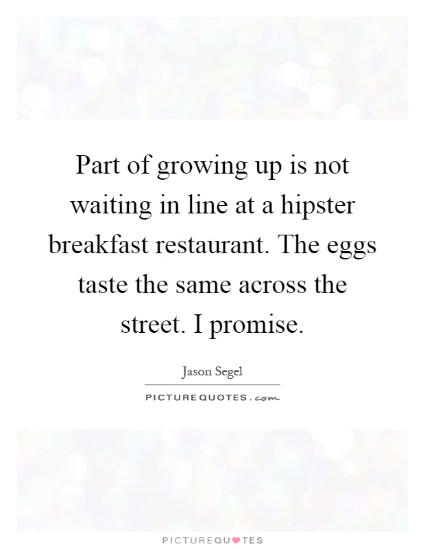 Part of growing up is not waiting in line at a hipster breakfast restaurant. The eggs taste the same across the street. I promise Picture Quote #1