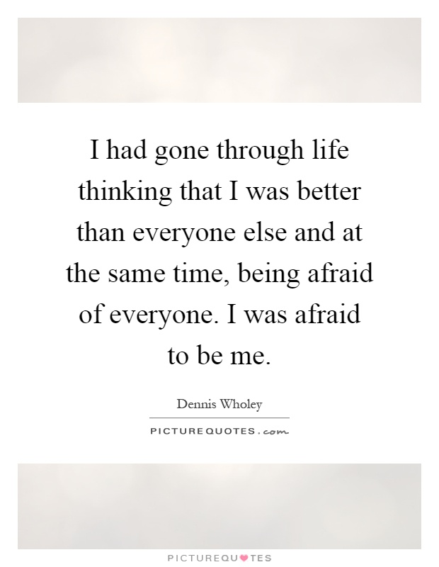 I had gone through life thinking that I was better than everyone else and at the same time, being afraid of everyone. I was afraid to be me Picture Quote #1