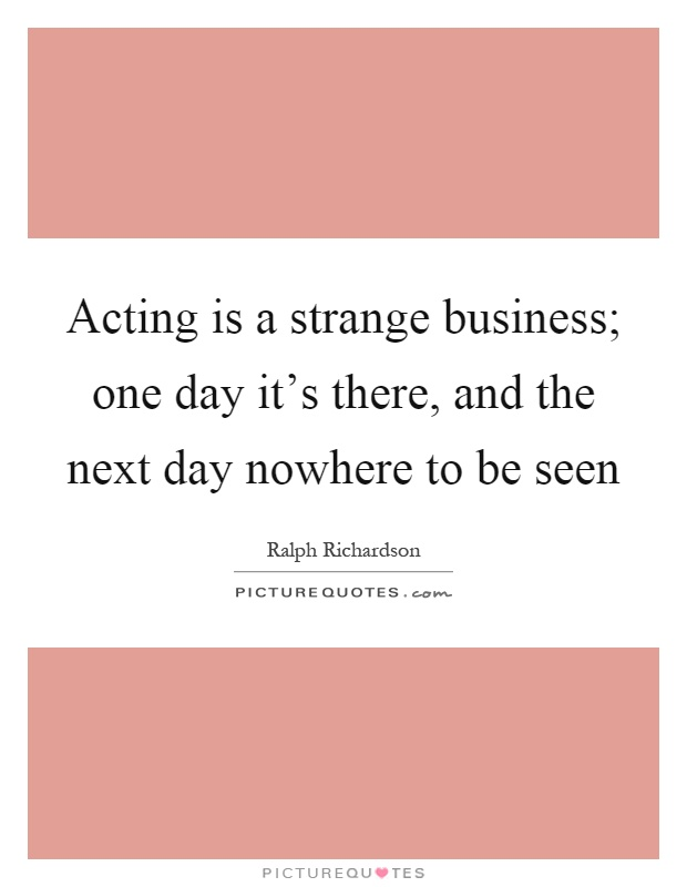 Acting is a strange business; one day it's there, and the next day nowhere to be seen Picture Quote #1