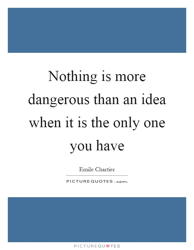 Nothing is more dangerous than an idea when it is the only one you have Picture Quote #1