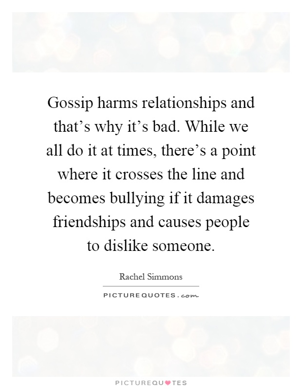 Gossip harms relationships and that's why it's bad. While we all do it at times, there's a point where it crosses the line and becomes bullying if it damages friendships and causes people to dislike someone Picture Quote #1