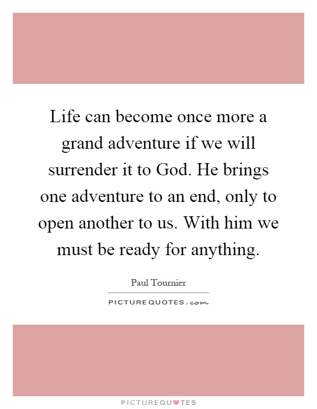 Life can become once more a grand adventure if we will surrender it to God. He brings one adventure to an end, only to open another to us. With him we must be ready for anything Picture Quote #1