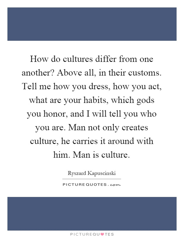 How do cultures differ from one another? Above all, in their customs. Tell me how you dress, how you act, what are your habits, which gods you honor, and I will tell you who you are. Man not only creates culture, he carries it around with him. Man is culture Picture Quote #1
