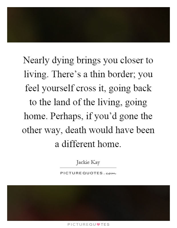 Nearly dying brings you closer to living. There's a thin border; you feel yourself cross it, going back to the land of the living, going home. Perhaps, if you'd gone the other way, death would have been a different home Picture Quote #1