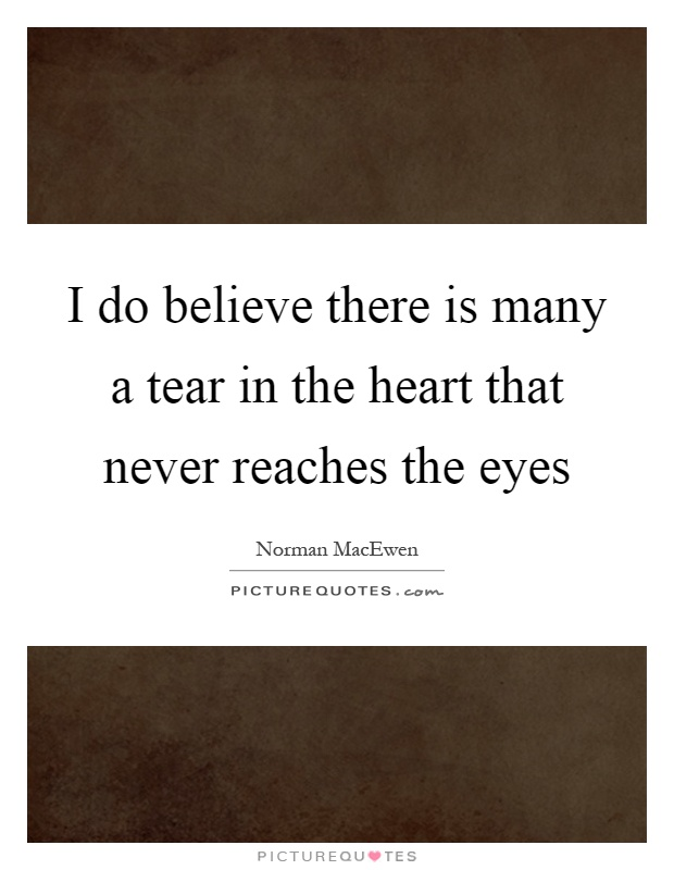 I do believe there is many a tear in the heart that never reaches the eyes Picture Quote #1