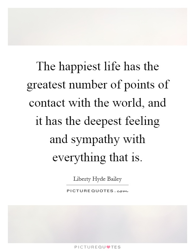 The happiest life has the greatest number of points of contact with the world, and it has the deepest feeling and sympathy with everything that is Picture Quote #1